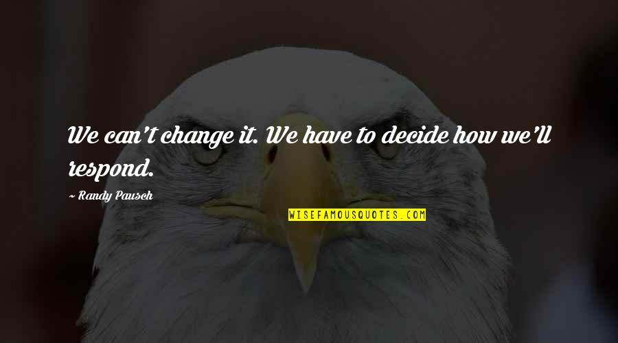 U Cant Have It All Quotes By Randy Pausch: We can't change it. We have to decide