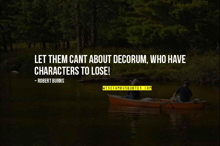 U Cant Have It All Quotes By Robert Burns: Let them cant about decorum, Who have characters
