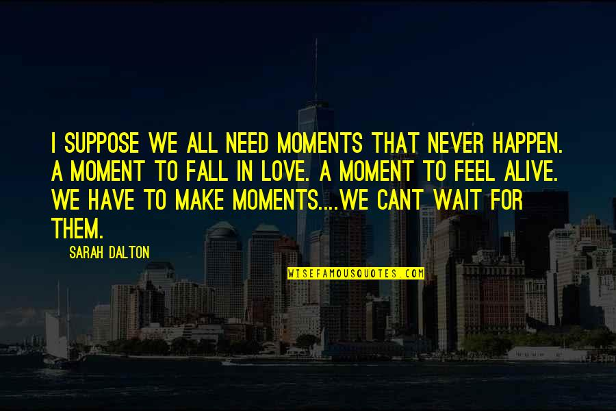 U Cant Have It All Quotes By Sarah Dalton: I suppose we all need moments that never