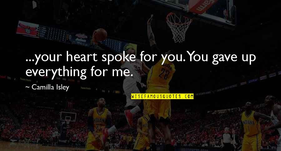 U Gave Me Everything Quotes By Camilla Isley: ...your heart spoke for you. You gave up