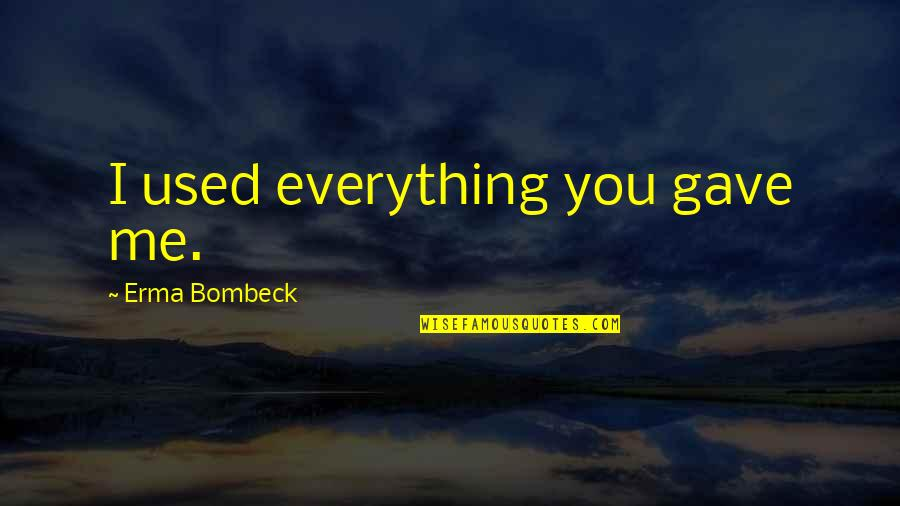 U Gave Me Everything Quotes By Erma Bombeck: I used everything you gave me.