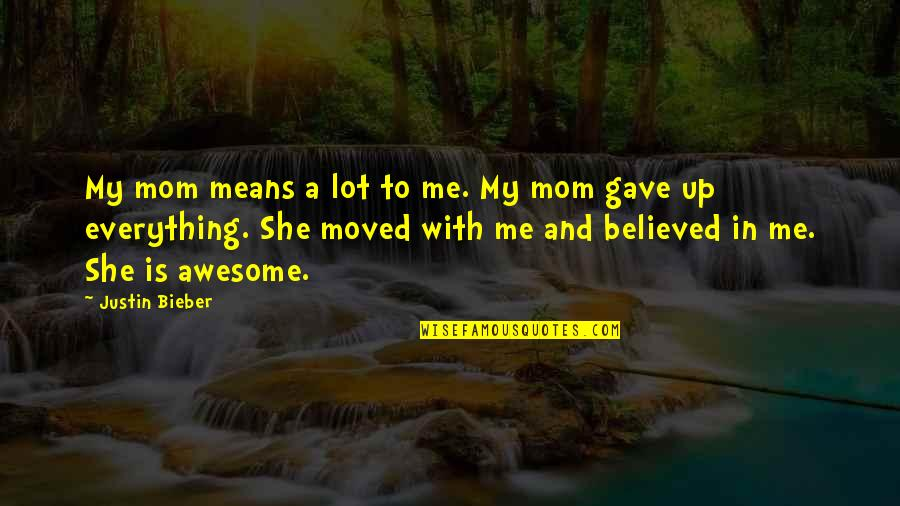 U Gave Me Everything Quotes By Justin Bieber: My mom means a lot to me. My