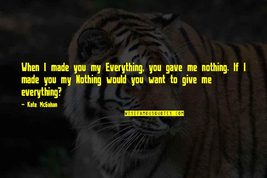 U Gave Me Everything Quotes By Kate McGahan: When I made you my Everything, you gave