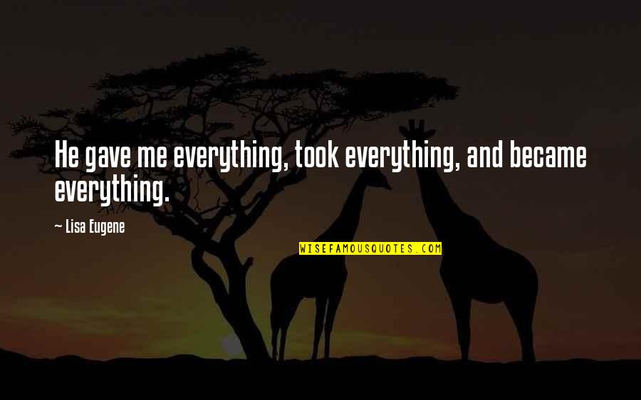 U Gave Me Everything Quotes By Lisa Eugene: He gave me everything, took everything, and became