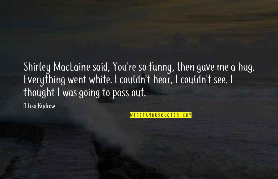 U Gave Me Everything Quotes By Lisa Kudrow: Shirley MacLaine said, You're so funny, then gave