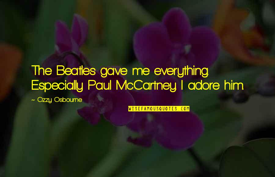 U Gave Me Everything Quotes By Ozzy Osbourne: The Beatles gave me everything. Especially Paul McCartney.