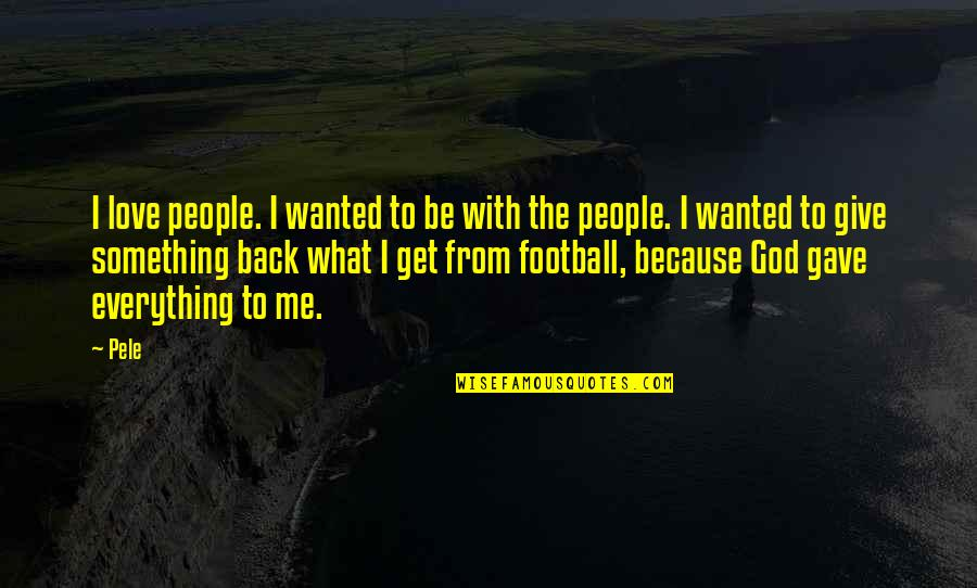 U Gave Me Everything Quotes By Pele: I love people. I wanted to be with