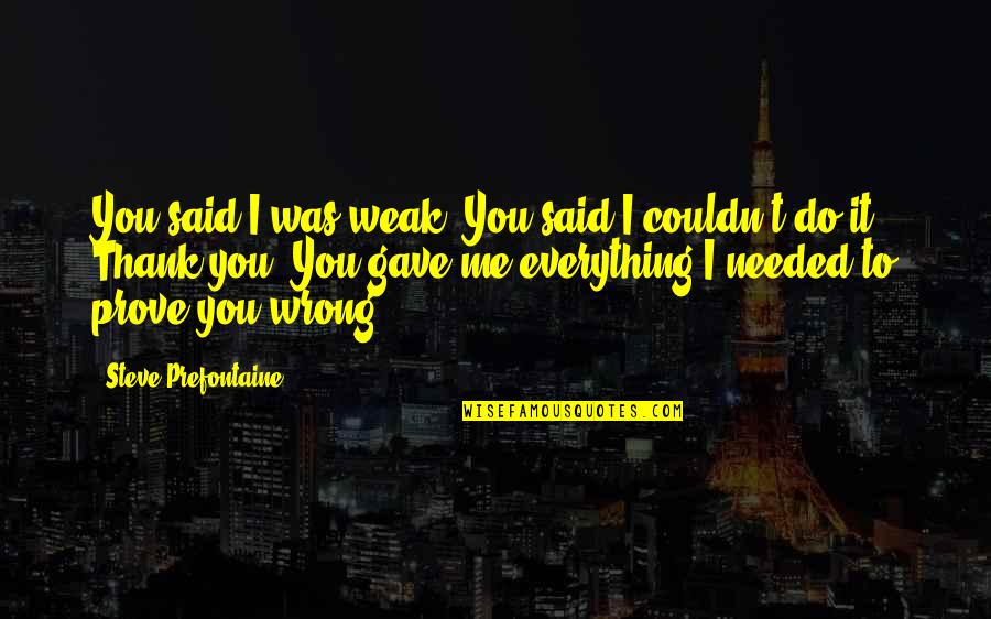 U Gave Me Everything Quotes By Steve Prefontaine: You said I was weak. You said I
