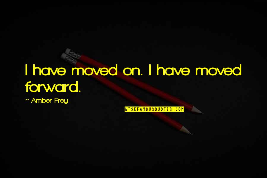 U Have Moved On Quotes By Amber Frey: I have moved on. I have moved forward.