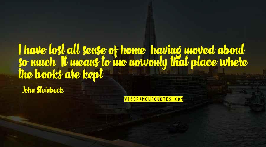 U Have Moved On Quotes By John Steinbeck: I have lost all sense of home, having
