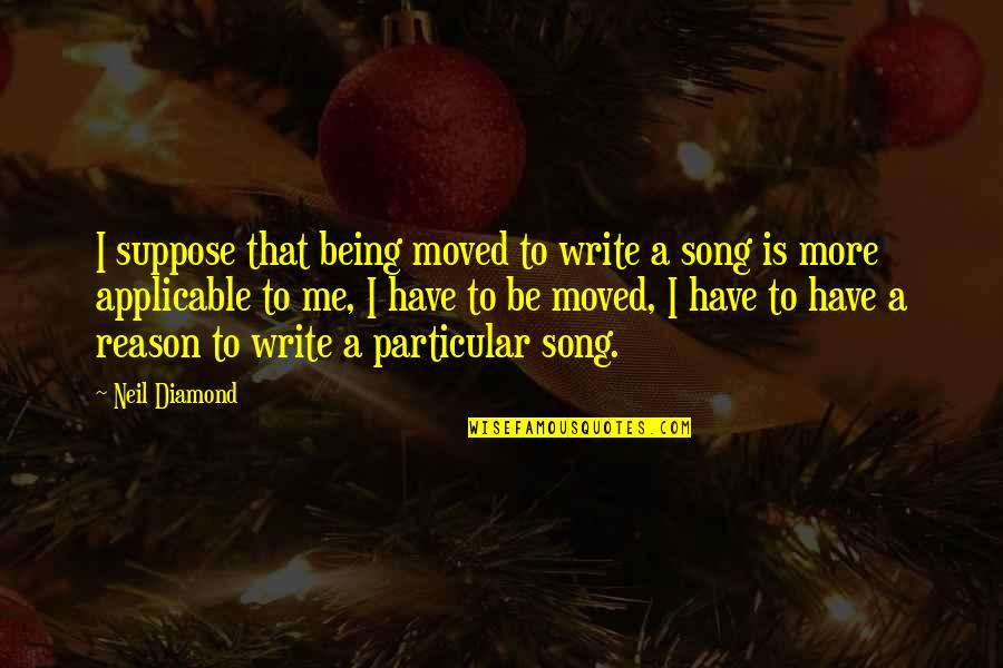 U Have Moved On Quotes By Neil Diamond: I suppose that being moved to write a
