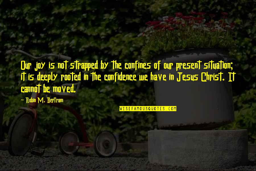 U Have Moved On Quotes By Robin M. Bertram: Our joy is not strapped by the confines