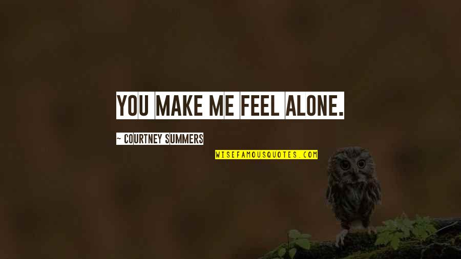 U Make Me Feel Alone Quotes By Courtney Summers: You make me feel alone.