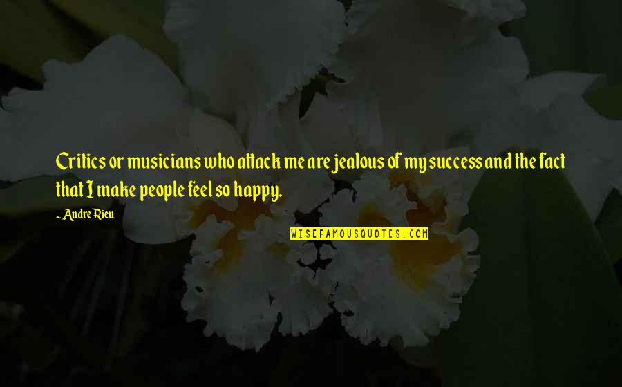 U Make Me Happy Quotes By Andre Rieu: Critics or musicians who attack me are jealous