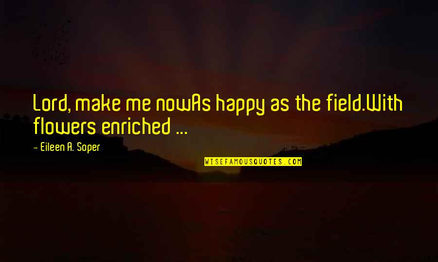 U Make Me Happy Quotes By Eileen A. Soper: Lord, make me nowAs happy as the field.With