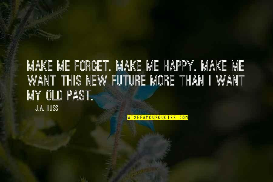 U Make Me Happy Quotes By J.A. Huss: Make me forget. Make me happy. Make me