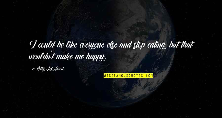 U Make Me Happy Quotes By Kelly LeBrock: I could be like everyone else and stop