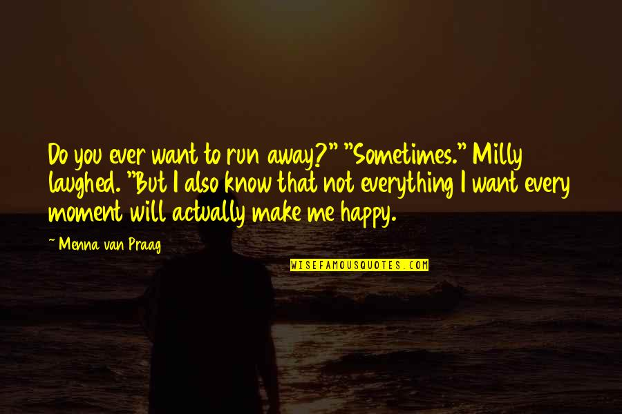 "U Make Me Happy Quotes By Menna Van Praag: Do you ever want to run away?"" ""Sometimes."""