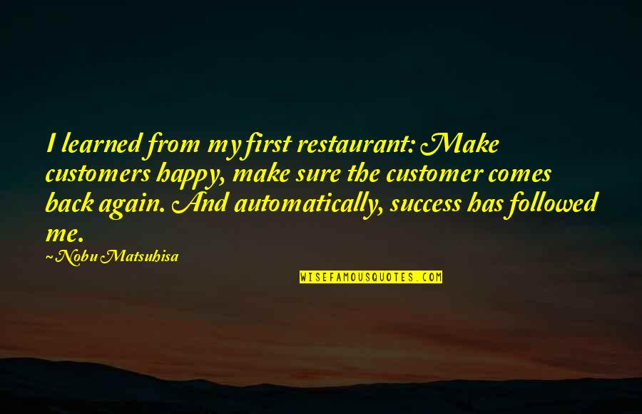 U Make Me Happy Quotes By Nobu Matsuhisa: I learned from my first restaurant: Make customers