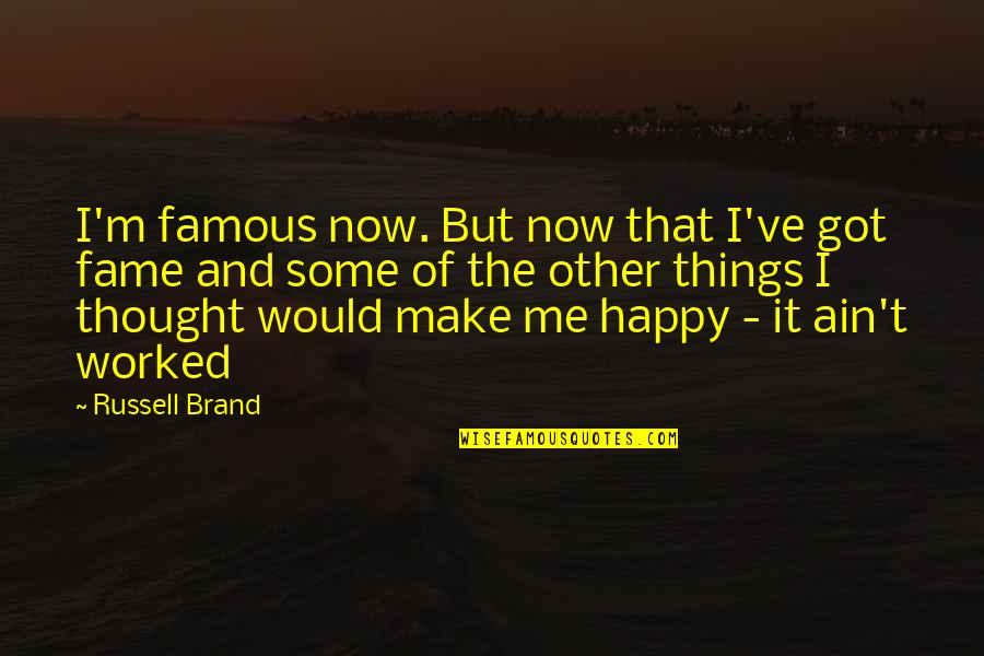 U Make Me Happy Quotes By Russell Brand: I'm famous now. But now that I've got