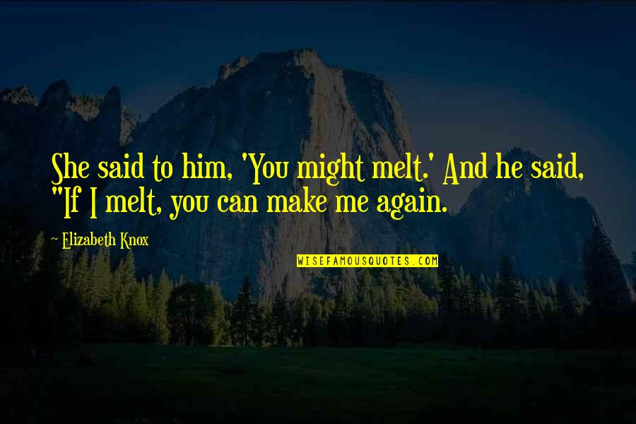 U Make Me Melt Quotes By Elizabeth Knox: She said to him, 'You might melt.' And