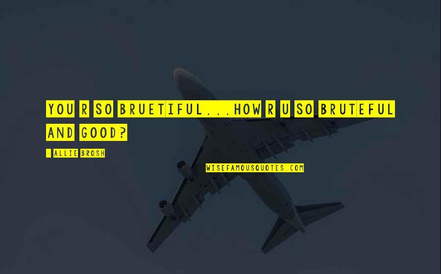 U R So Beautiful Quotes By Allie Brosh: YOU R sO bRUEtifUL...how R U so BRUTEfUL