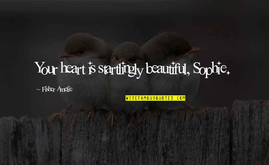 U R So Beautiful Quotes By Fisher Amelie: Your heart is startlingly beautiful, Sophie.