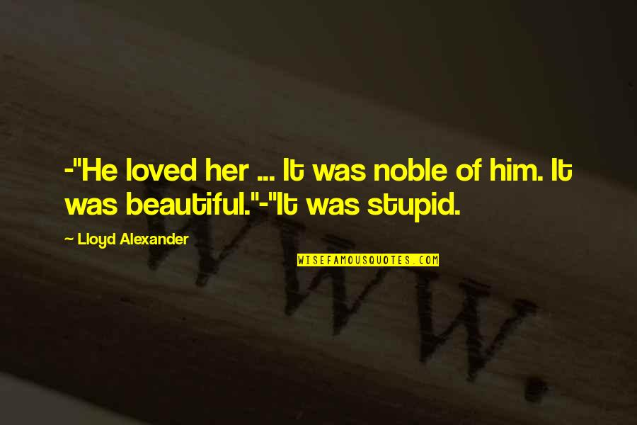 """U R So Beautiful Quotes By Lloyd Alexander: -""""He loved her ... It was noble of"""