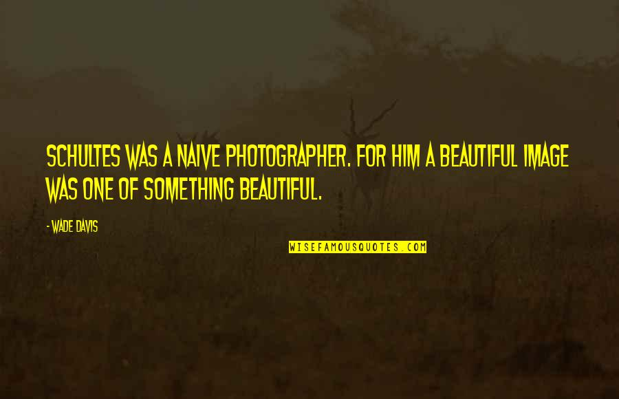 U R So Beautiful Quotes By Wade Davis: Schultes was a naive photographer. For him a