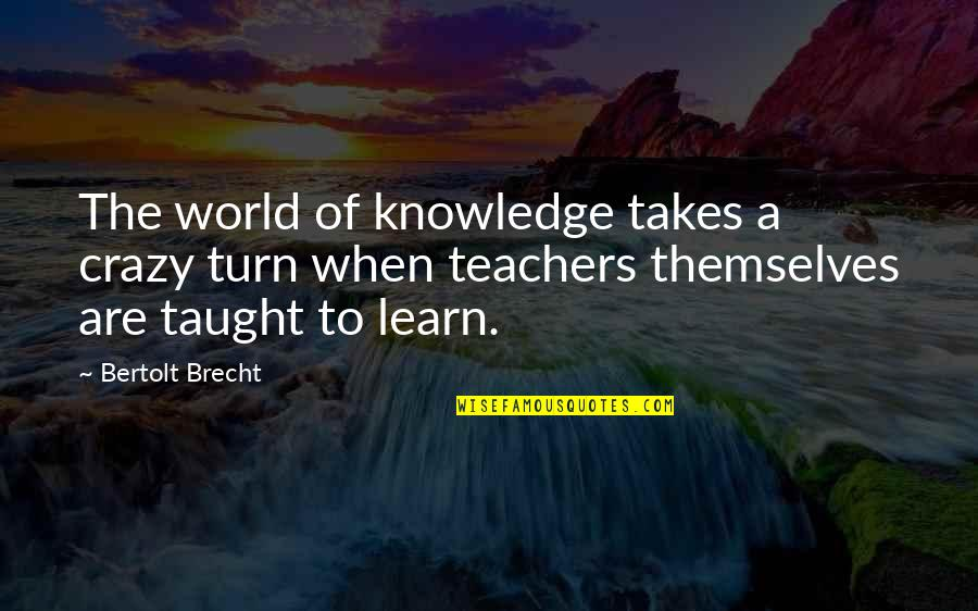 U R The Best Teacher Quotes By Bertolt Brecht: The world of knowledge takes a crazy turn