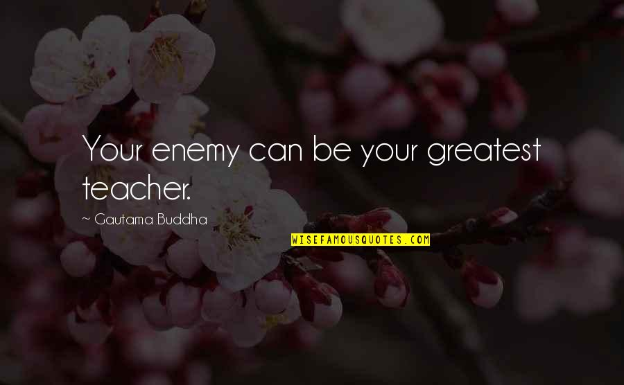 U R The Best Teacher Quotes By Gautama Buddha: Your enemy can be your greatest teacher.