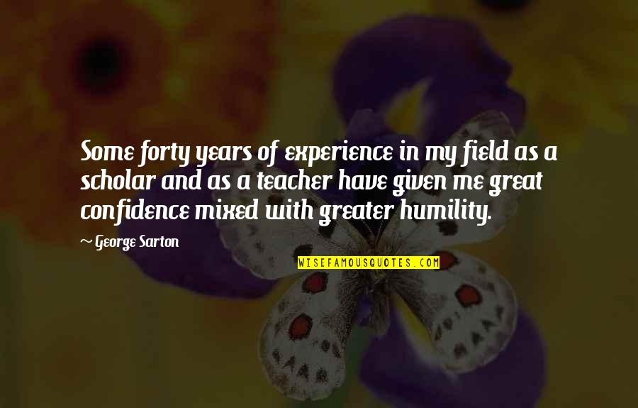 U R The Best Teacher Quotes By George Sarton: Some forty years of experience in my field