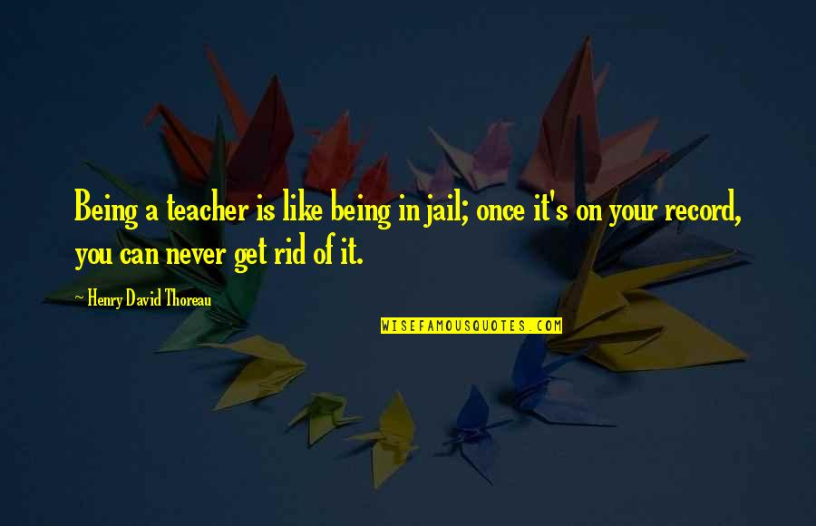 U R The Best Teacher Quotes By Henry David Thoreau: Being a teacher is like being in jail;