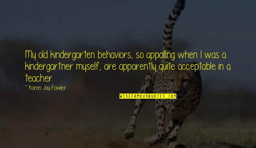U R The Best Teacher Quotes By Karen Joy Fowler: My old kindergarten behaviors, so appalling when I
