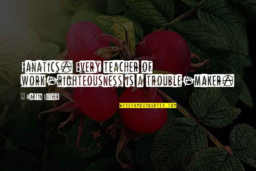 U R The Best Teacher Quotes By Martin Luther: Fanatics. Every teacher of work-righteousness is a trouble-maker.