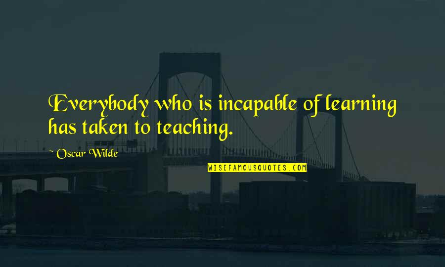 U R The Best Teacher Quotes By Oscar Wilde: Everybody who is incapable of learning has taken