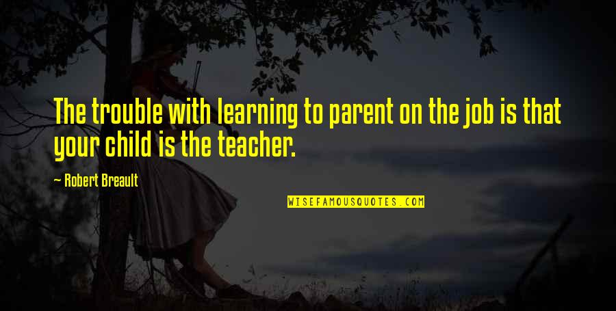 U R The Best Teacher Quotes By Robert Breault: The trouble with learning to parent on the