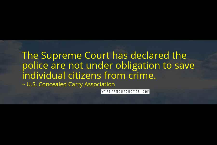 U.S. Concealed Carry Association quotes: The Supreme Court has declared the police are not under obligation to save individual citizens from crime.