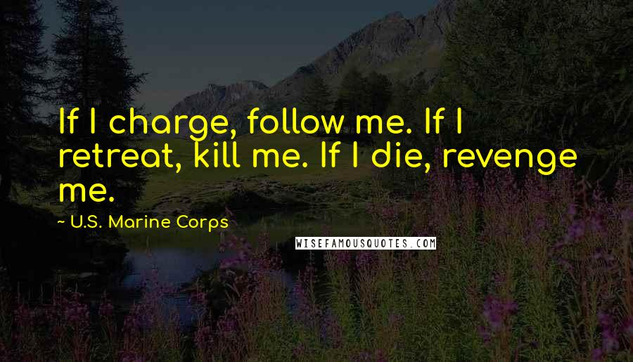 U.S. Marine Corps quotes: If I charge, follow me. If I retreat, kill me. If I die, revenge me.