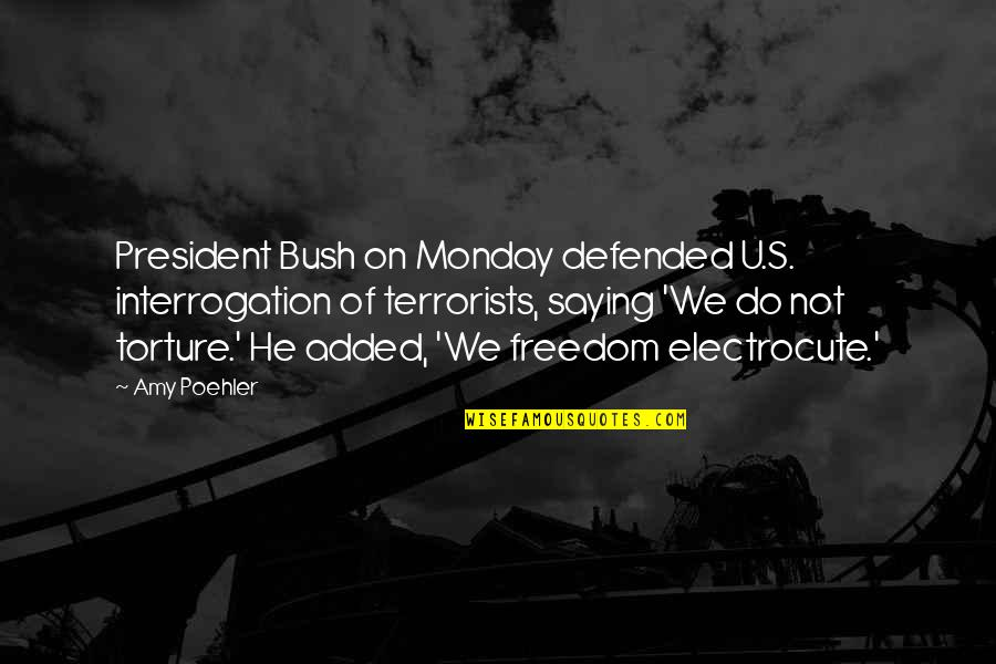 U S President Quotes By Amy Poehler: President Bush on Monday defended U.S. interrogation of