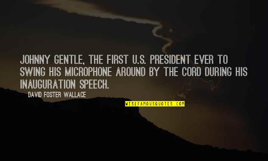 U S President Quotes By David Foster Wallace: Johnny Gentle, the first U.S. President ever to
