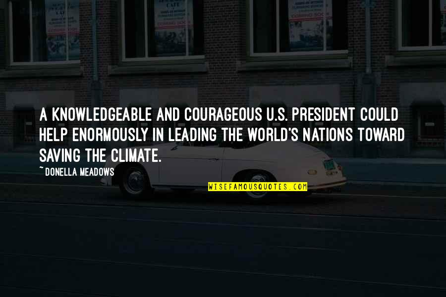 U S President Quotes By Donella Meadows: A knowledgeable and courageous U.S. president could help