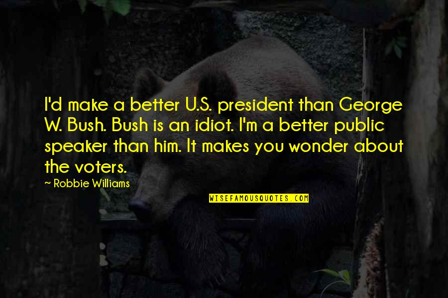 U S President Quotes By Robbie Williams: I'd make a better U.S. president than George