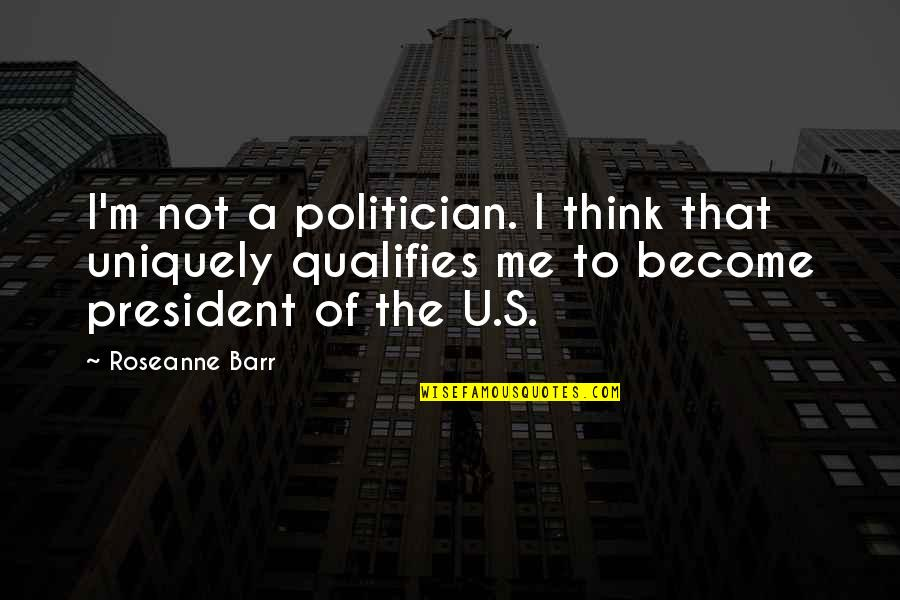 U S President Quotes By Roseanne Barr: I'm not a politician. I think that uniquely