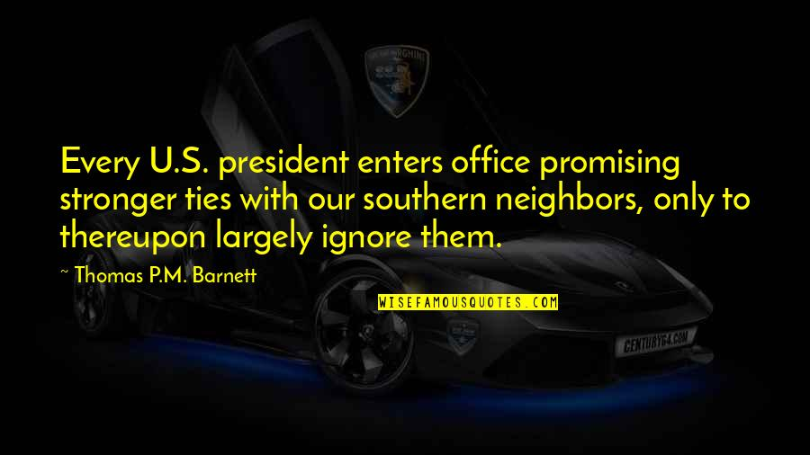 U S President Quotes By Thomas P.M. Barnett: Every U.S. president enters office promising stronger ties