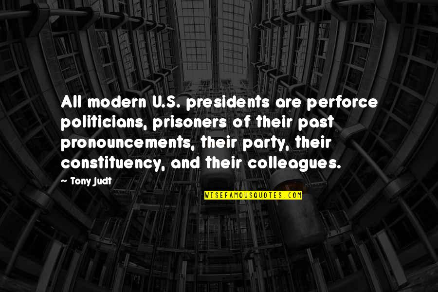 U S President Quotes By Tony Judt: All modern U.S. presidents are perforce politicians, prisoners