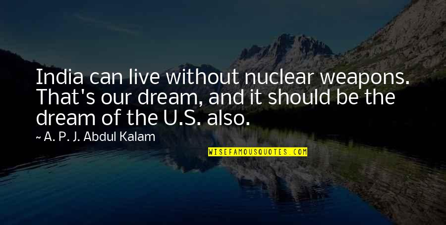 U.s Quotes By A. P. J. Abdul Kalam: India can live without nuclear weapons. That's our