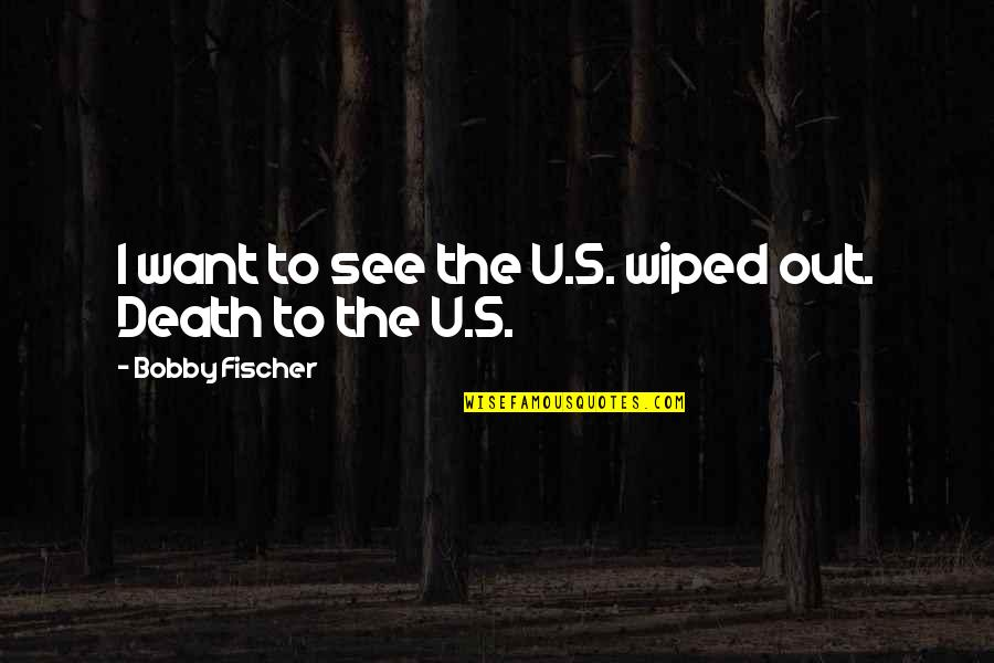 U.s Quotes By Bobby Fischer: I want to see the U.S. wiped out.