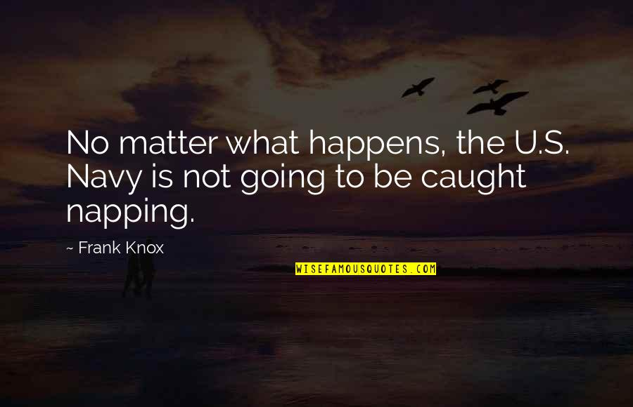 U.s Quotes By Frank Knox: No matter what happens, the U.S. Navy is