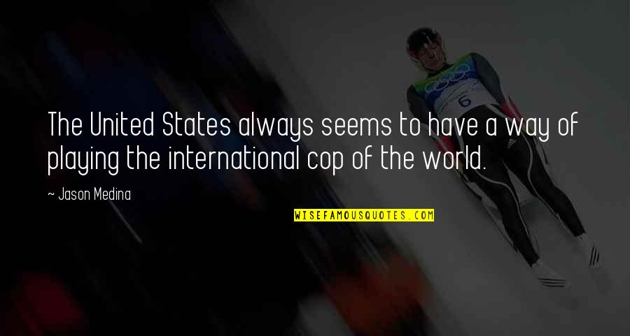 U.s Quotes By Jason Medina: The United States always seems to have a